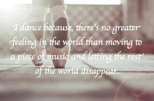 i-dance-because-theres-no-greater-feeling-in-the-world-than-moving-to-a-place-of-music-and-letting-the-rest-of-the-world-disappear
